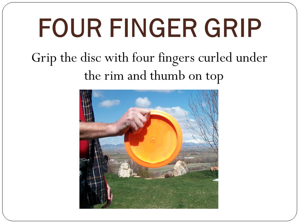 Grip the disc with four fingers curled under the rim and thumb on top