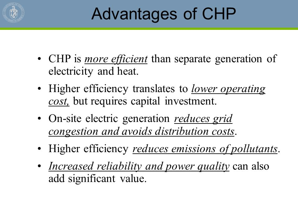 Advantages of CHP CHP is more efficient than separate generation of electricity and heat.