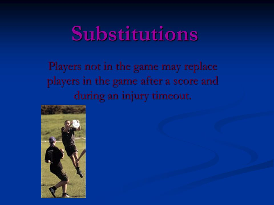 Substitutions Players not in the game may replace players in the game after a score and during an injury timeout.