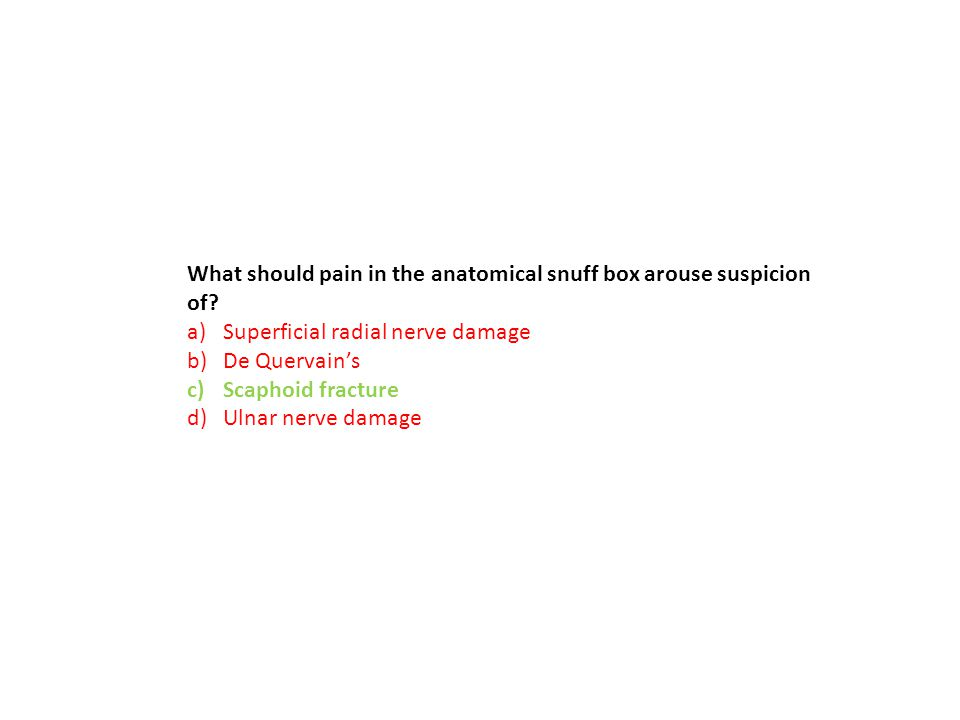 What should pain in the anatomical snuff box arouse suspicion of