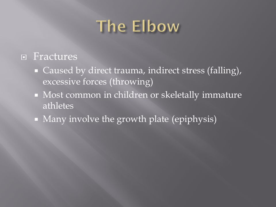 The Elbow Fractures. Caused by direct trauma, indirect stress (falling), excessive forces (throwing)