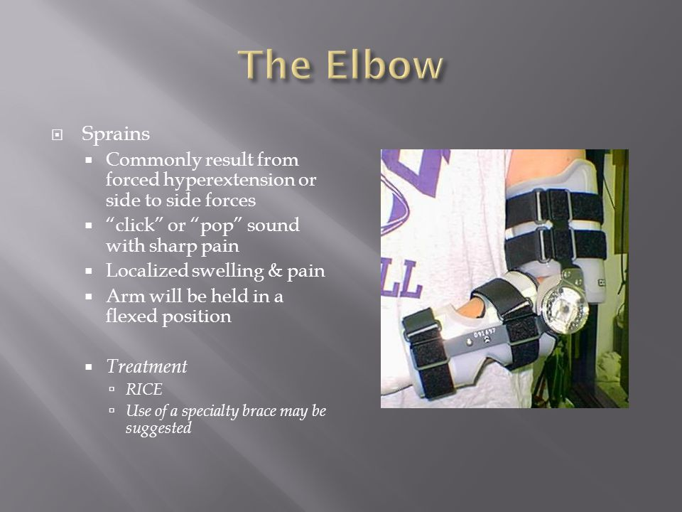 The Elbow Sprains. Commonly result from forced hyperextension or side to side forces. click or pop sound with sharp pain.