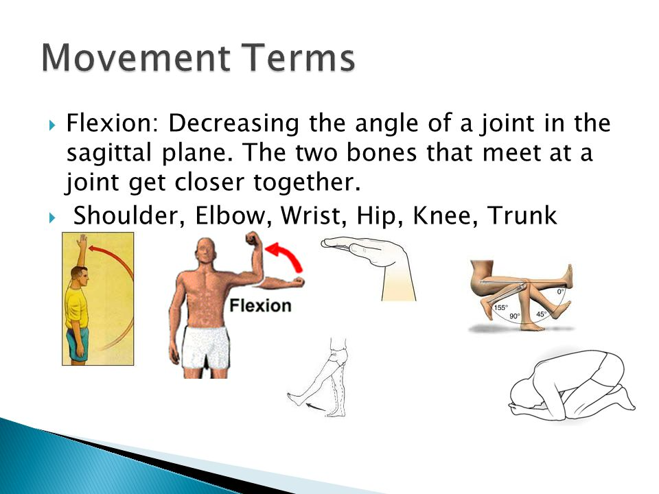 Movement Terms Flexion: Decreasing the angle of a joint in the sagittal plane. The two bones that meet at a joint get closer together.