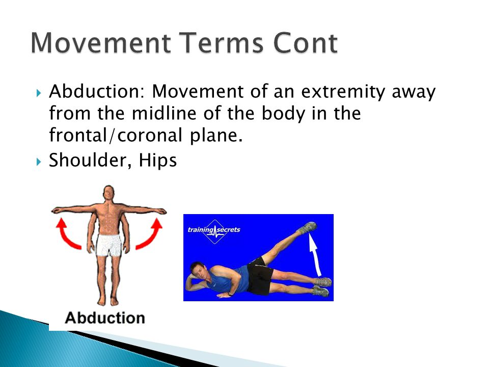 Movement Terms Cont Abduction: Movement of an extremity away from the midline of the body in the frontal/coronal plane.