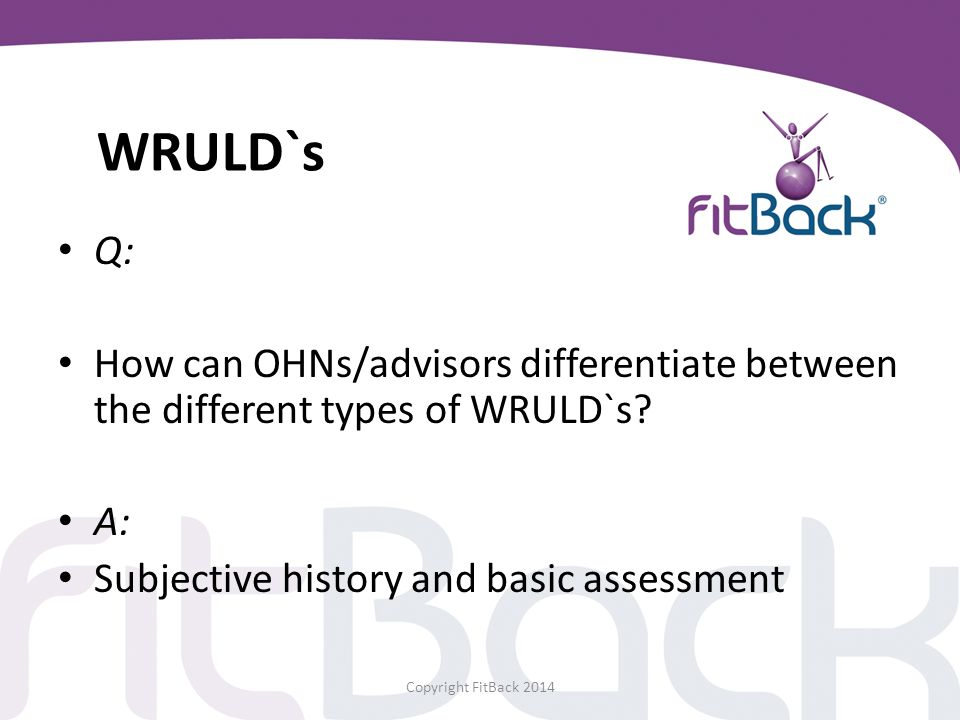 WRULD`s Q: How can OHNs/advisors differentiate between the different types of WRULD`s A: Subjective history and basic assessment.