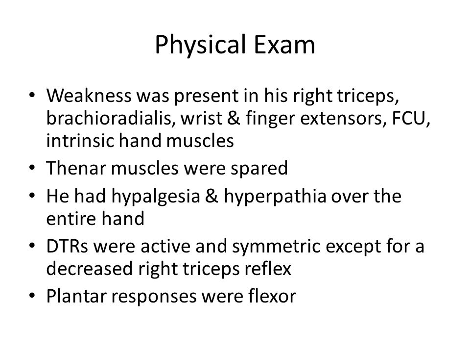 Physical Exam Weakness was present in his right triceps, brachioradialis, wrist & finger extensors, FCU, intrinsic hand muscles.