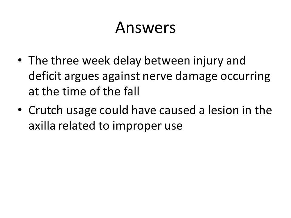 Answers The three week delay between injury and deficit argues against nerve damage occurring at the time of the fall.