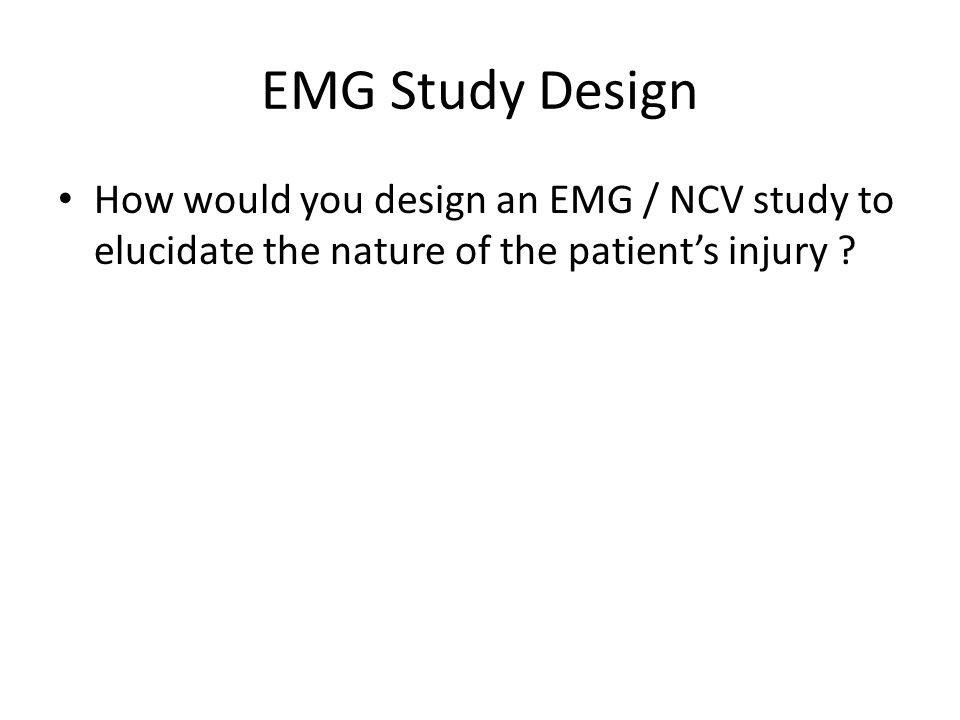 EMG Study Design How would you design an EMG / NCV study to elucidate the nature of the patient's injury