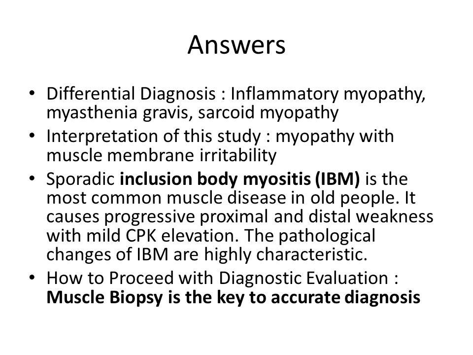 Answers Differential Diagnosis : Inflammatory myopathy, myasthenia gravis, sarcoid myopathy.