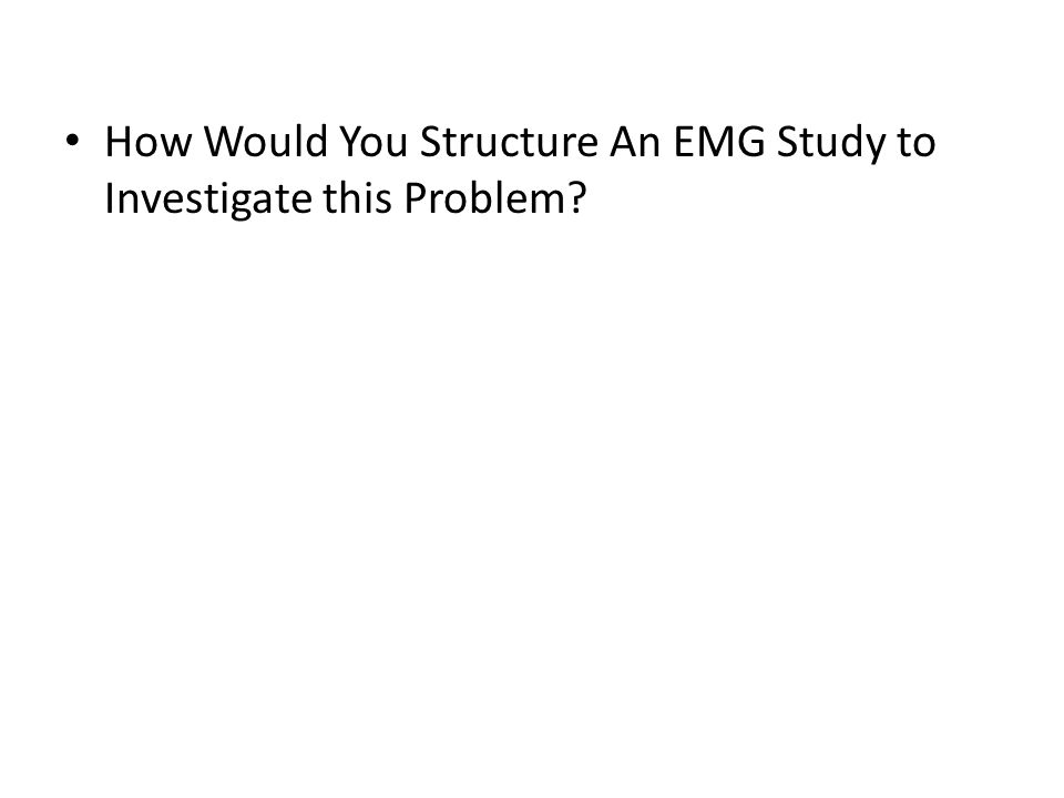 How Would You Structure An EMG Study to Investigate this Problem