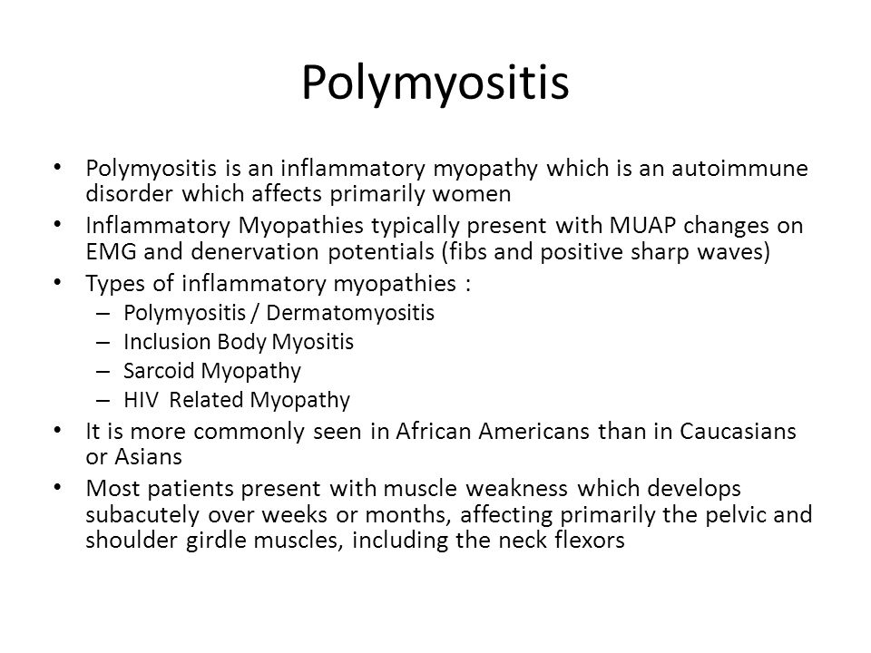 Polymyositis Polymyositis is an inflammatory myopathy which is an autoimmune disorder which affects primarily women.