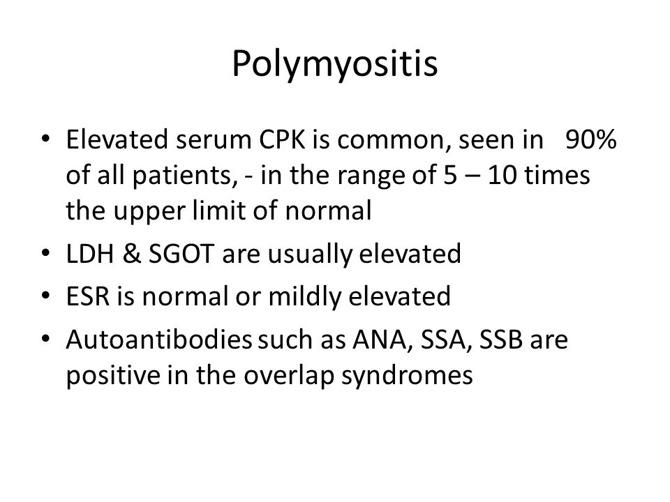 Polymyositis Elevated serum CPK is common, seen in 90% of all patients, - in the range of 5 – 10 times the upper limit of normal.