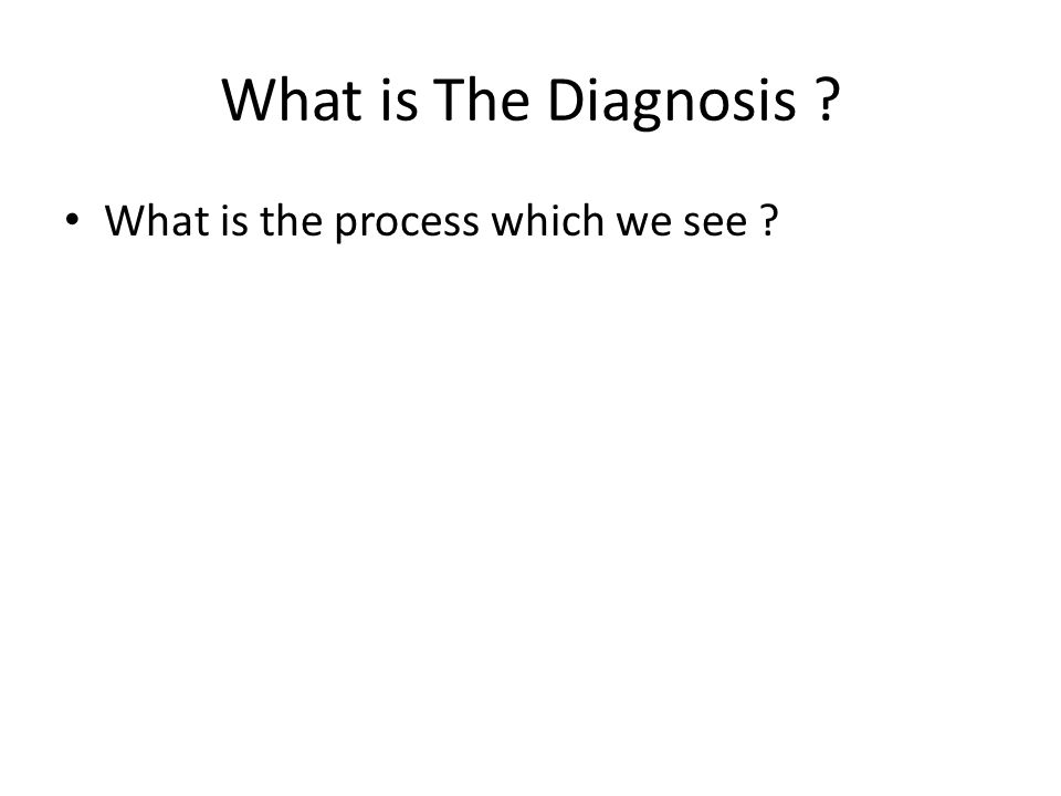 What is The Diagnosis What is the process which we see