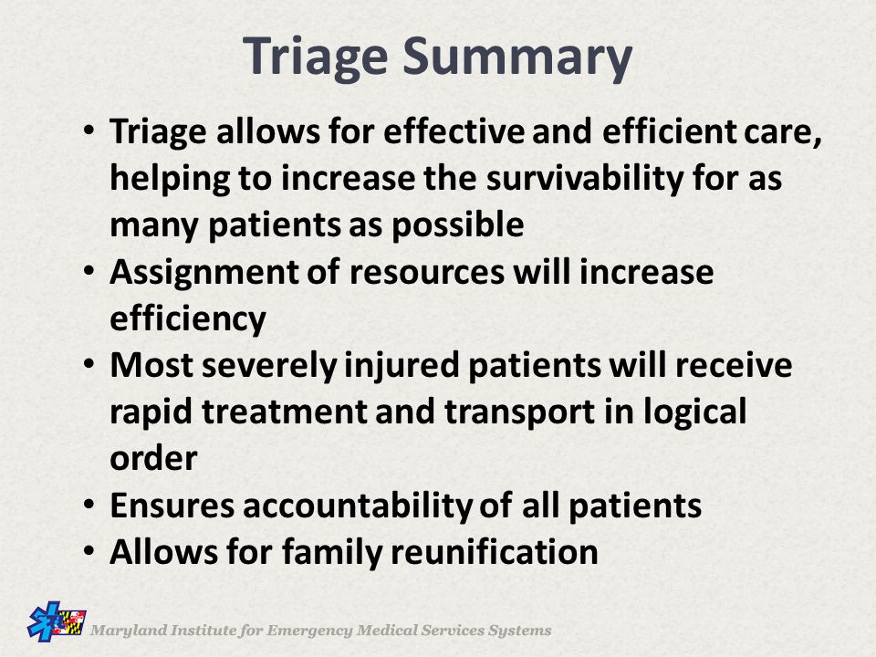 Triage Summary Triage allows for effective and efficient care, helping to increase the survivability for as many patients as possible.