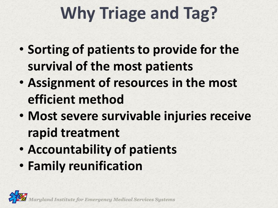 Why Triage and Tag Sorting of patients to provide for the survival of the most patients. Assignment of resources in the most efficient method.
