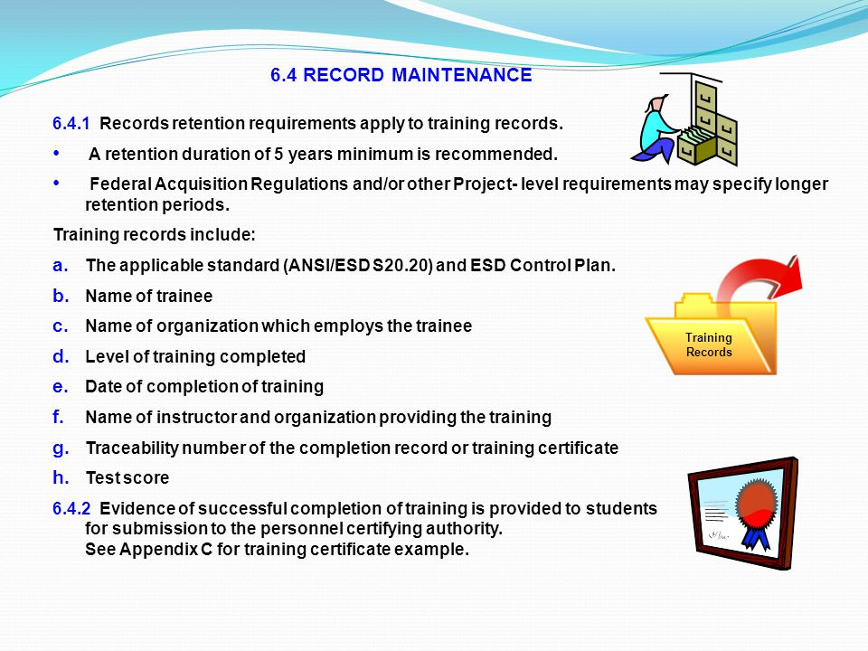 6.4 RECORD MAINTENANCE 6.4.1 Records retention requirements apply to training records. A retention duration of 5 years minimum is recommended.
