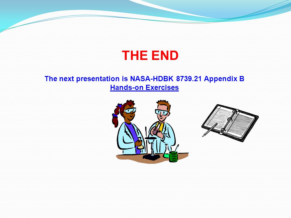 THE END The next presentation is NASA-HDBK 8739.21 Appendix B Hands-on Exercises