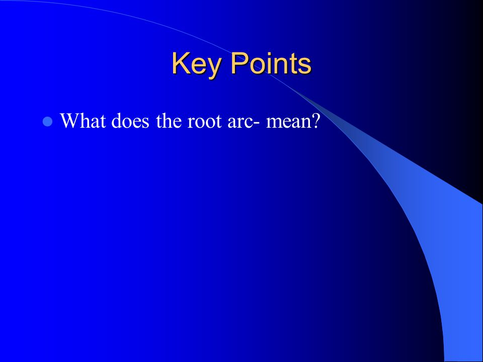 Key Points What does the root arc- mean