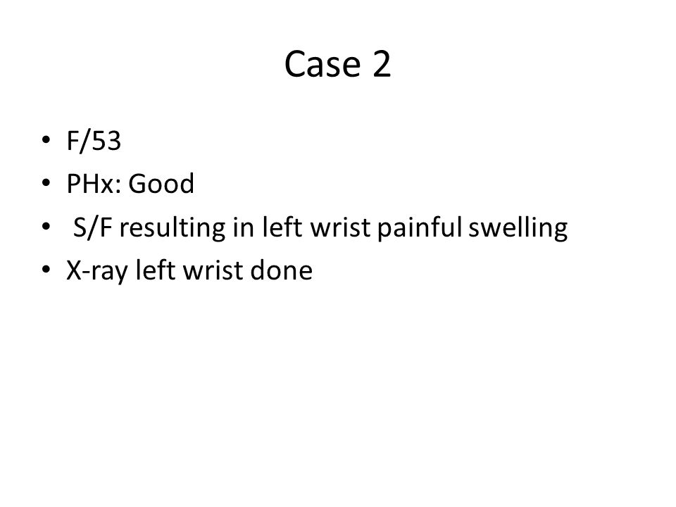 Case 2 F/53 PHx: Good S/F resulting in left wrist painful swelling