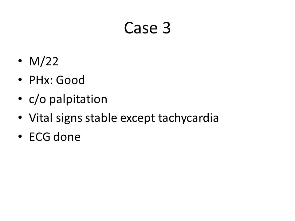 Case 3 M/22 PHx: Good c/o palpitation