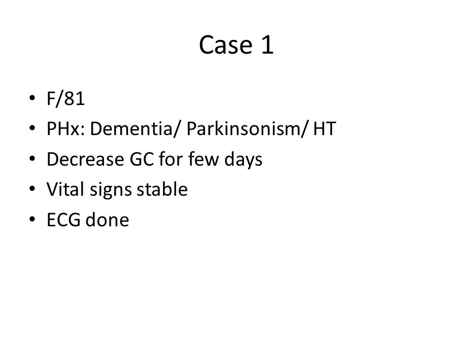 Case 1 F/81 PHx: Dementia/ Parkinsonism/ HT Decrease GC for few days