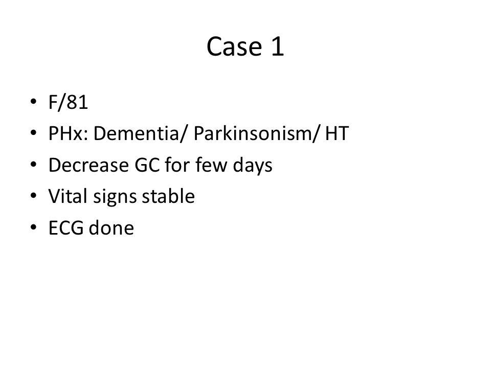 Case 1 F/81 PHx: Dementia/ Parkinsonism/ HT Decrease GC for few days