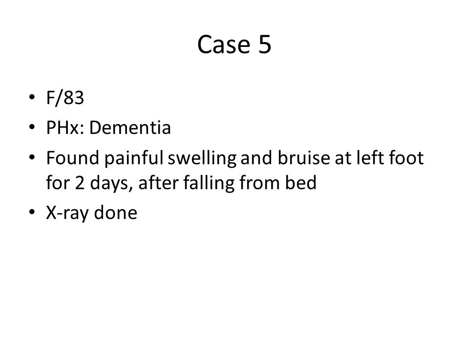 Case 5 F/83. PHx: Dementia. Found painful swelling and bruise at left foot for 2 days, after falling from bed.