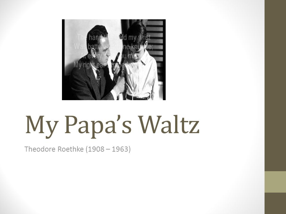 the theme of relationships with fathers my papas waltz by theodore roethke My papa's waltz is about a moment in life of a family, mostly the relationship of a father and son other people believe that this poem is describing the abuse of a child and how torn up the family is.