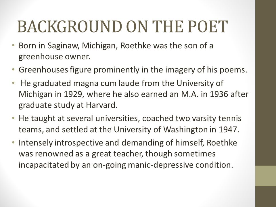 BACKGROUND ON THE POET Born in Saginaw, Michigan, Roethke was the son of a greenhouse owner.