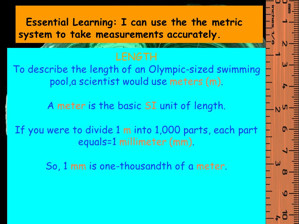 A meter is the basic SI unit of length.