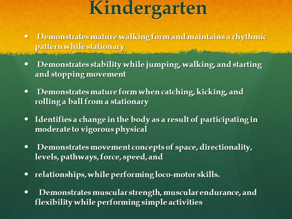 Kindergarten Demonstrates mature walking form and maintains a rhythmic pattern while stationary.