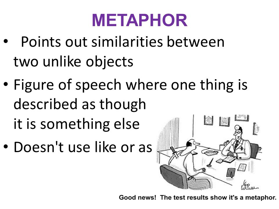 METAPHOR Points out similarities between two unlike objects