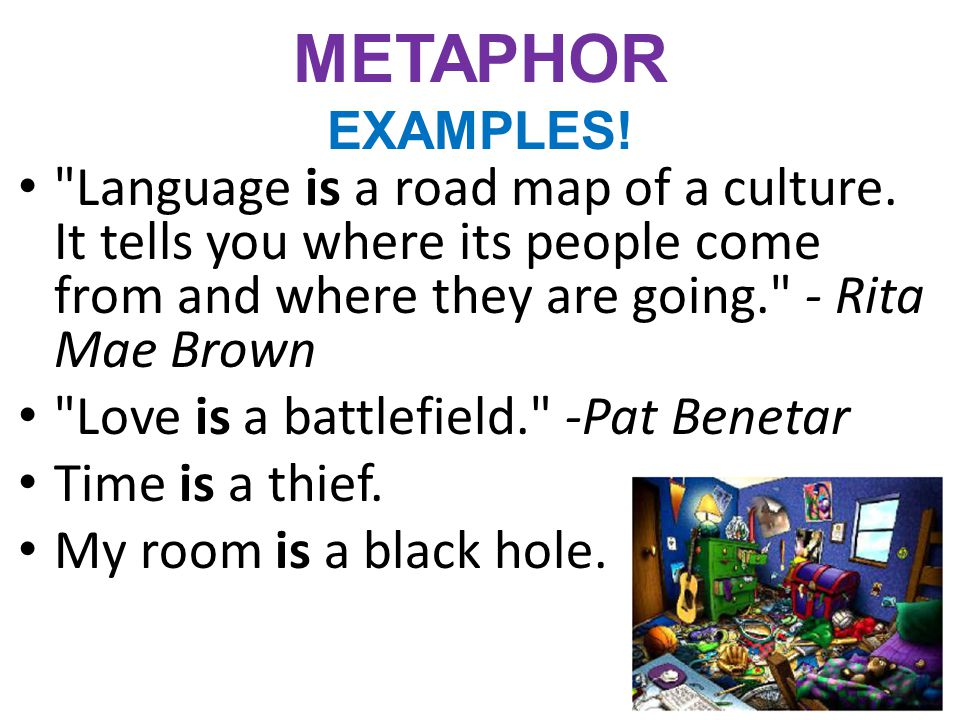 METAPHOR EXAMPLES! Language is a road map of a culture. It tells you where its people come from and where they are going. - Rita Mae Brown.