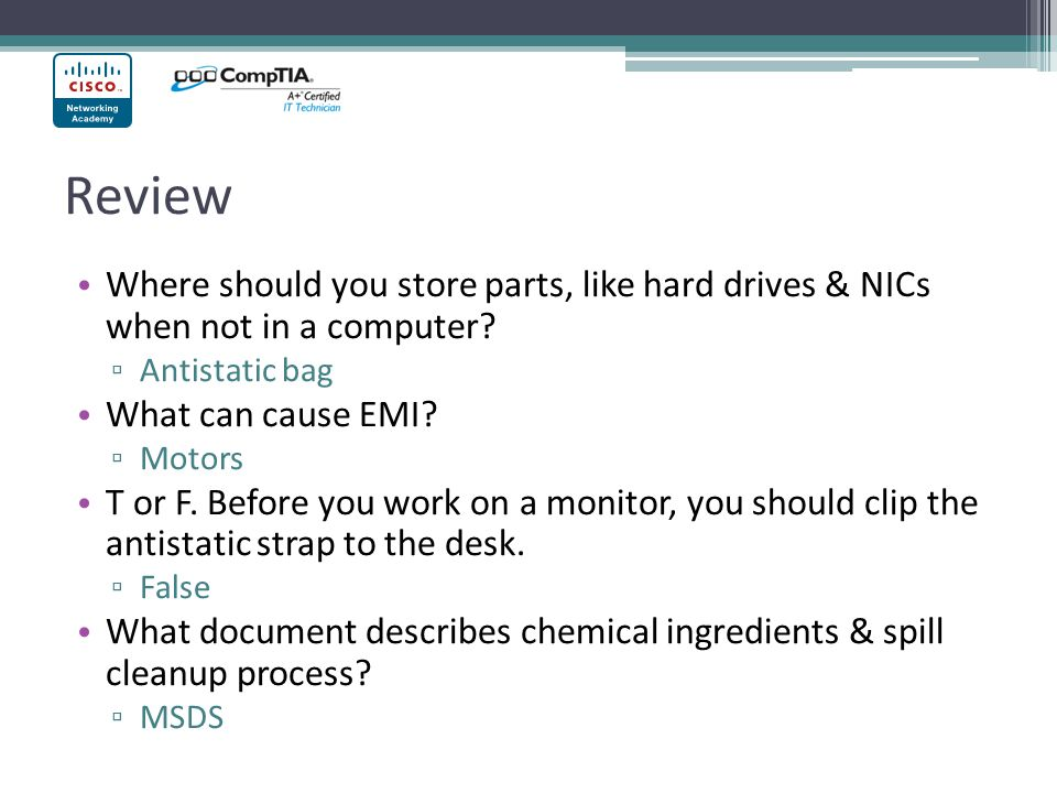 Review Where should you store parts, like hard drives & NICs when not in a computer Antistatic bag.