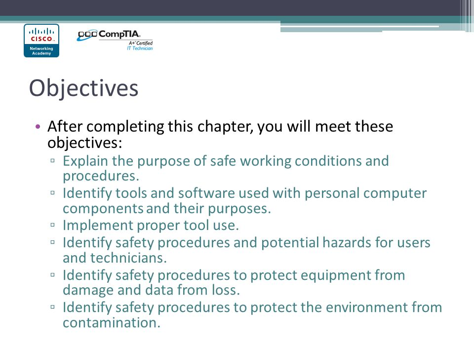 Objectives After completing this chapter, you will meet these objectives: Explain the purpose of safe working conditions and procedures.