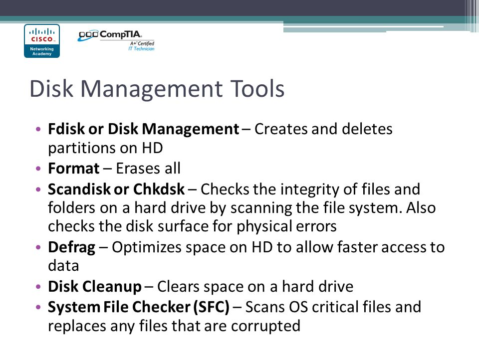 Disk Management Tools Fdisk or Disk Management – Creates and deletes partitions on HD. Format – Erases all.