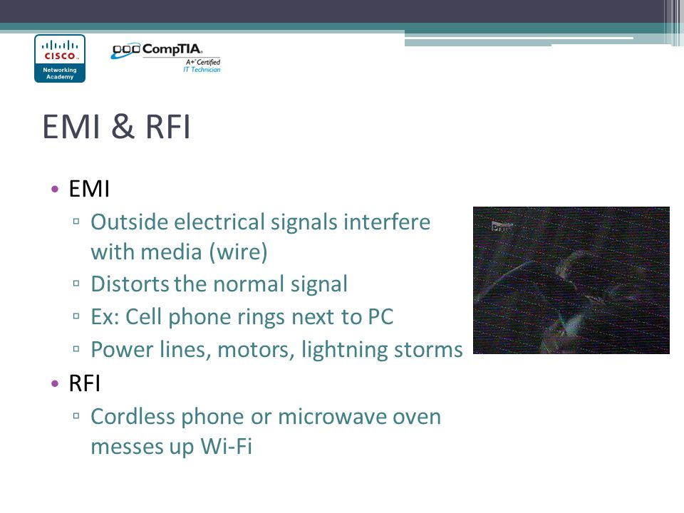 EMI & RFI EMI. Outside electrical signals interfere with media (wire) Distorts the normal signal.