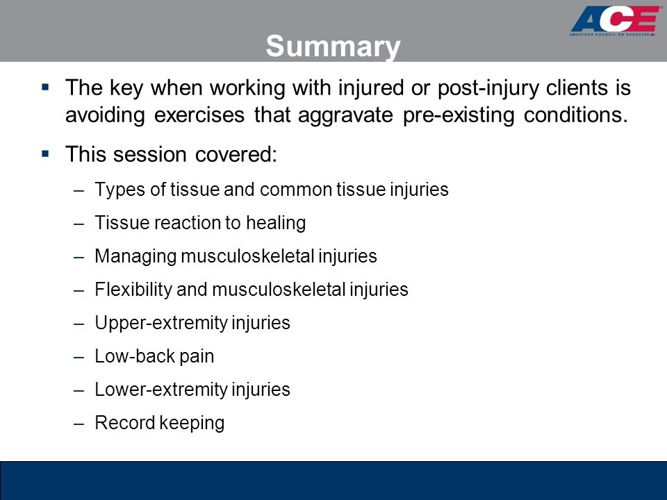 Summary The key when working with injured or post-injury clients is avoiding exercises that aggravate pre-existing conditions.