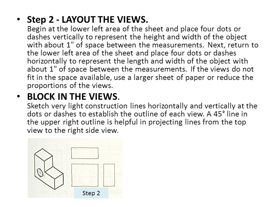 Step 2 - LAYOUT THE VIEWS. Begin at the lower left area of the sheet and place four dots or dashes vertically to represent the height and width of the object with about 1 of space between the measurements. Next, return to the lower left area of the sheet and place four dots or dashes horizontally to represent the length and width of the object with about 1 of space between the measurements. If the views do not fit in the space available, use a larger sheet of paper or reduce the proportions of the views.
