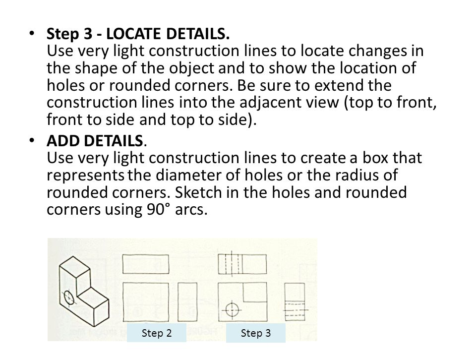 Step 3 - LOCATE DETAILS. Use very light construction lines to locate changes in the shape of the object and to show the location of holes or rounded corners. Be sure to extend the construction lines into the adjacent view (top to front, front to side and top to side).