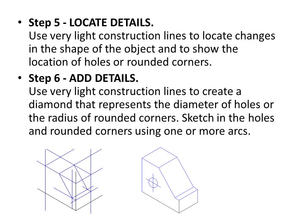 Step 5 - LOCATE DETAILS. Use very light construction lines to locate changes in the shape of the object and to show the location of holes or rounded corners.