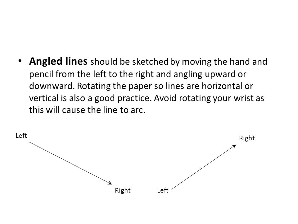 Angled lines should be sketched by moving the hand and pencil from the left to the right and angling upward or downward. Rotating the paper so lines are horizontal or vertical is also a good practice. Avoid rotating your wrist as this will cause the line to arc.