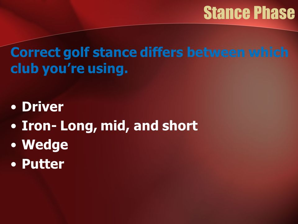 Stance Phase Correct golf stance differs between which club you're using. Driver. Iron- Long, mid, and short.