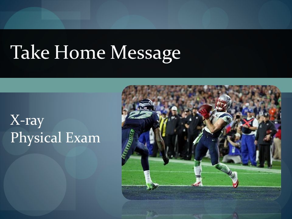 Take Home Message X-ray Physical Exam