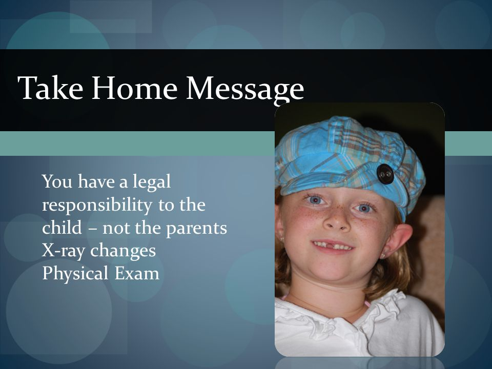 Take Home Message You have a legal responsibility to the child – not the parents.