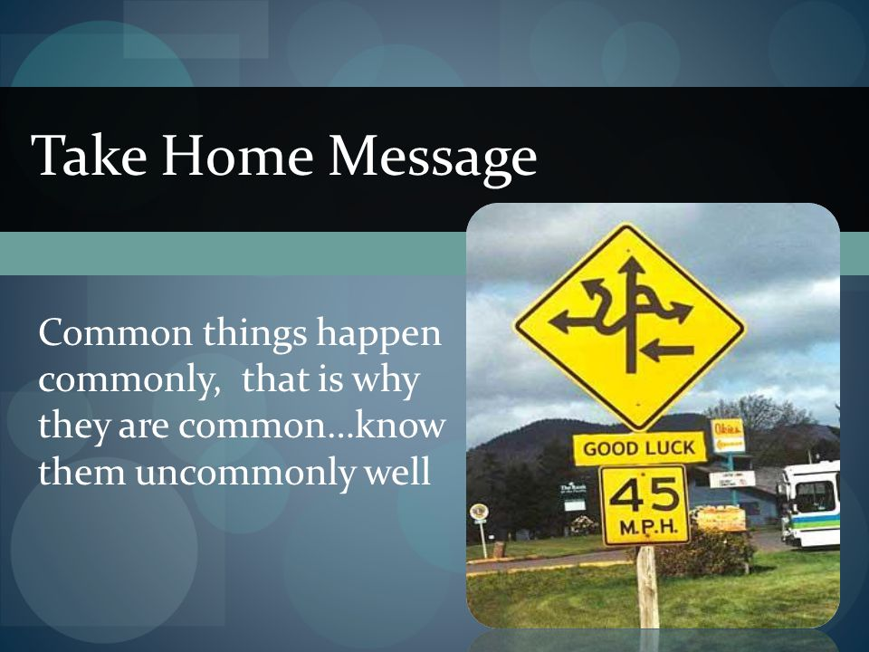Take Home Message Common things happen commonly, that is why they are common…know them uncommonly well.