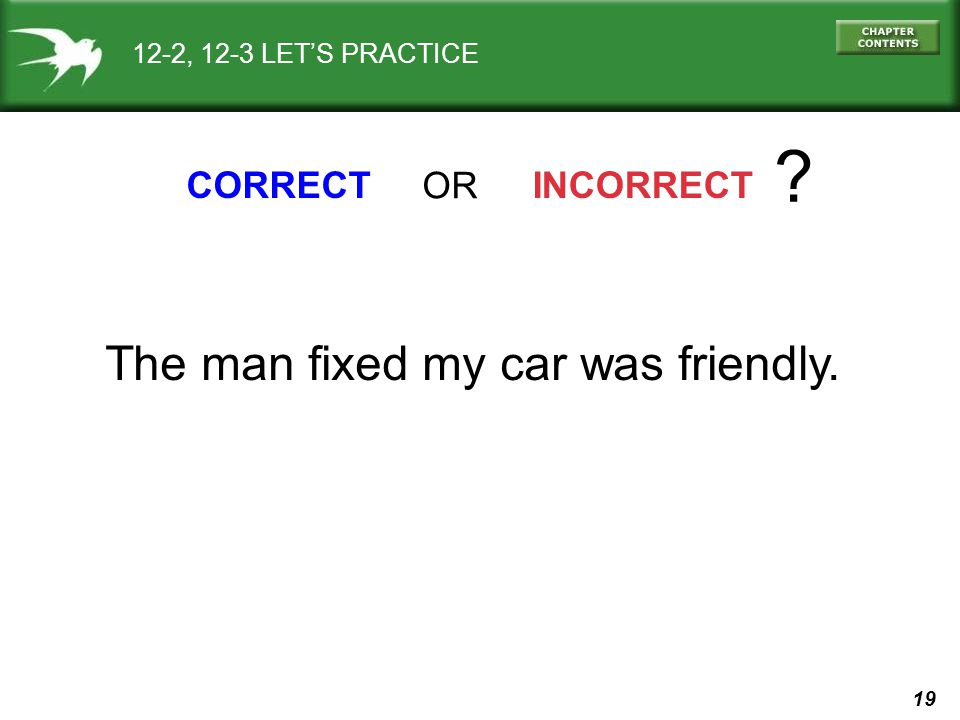 The man fixed my car was friendly. CORRECT OR INCORRECT