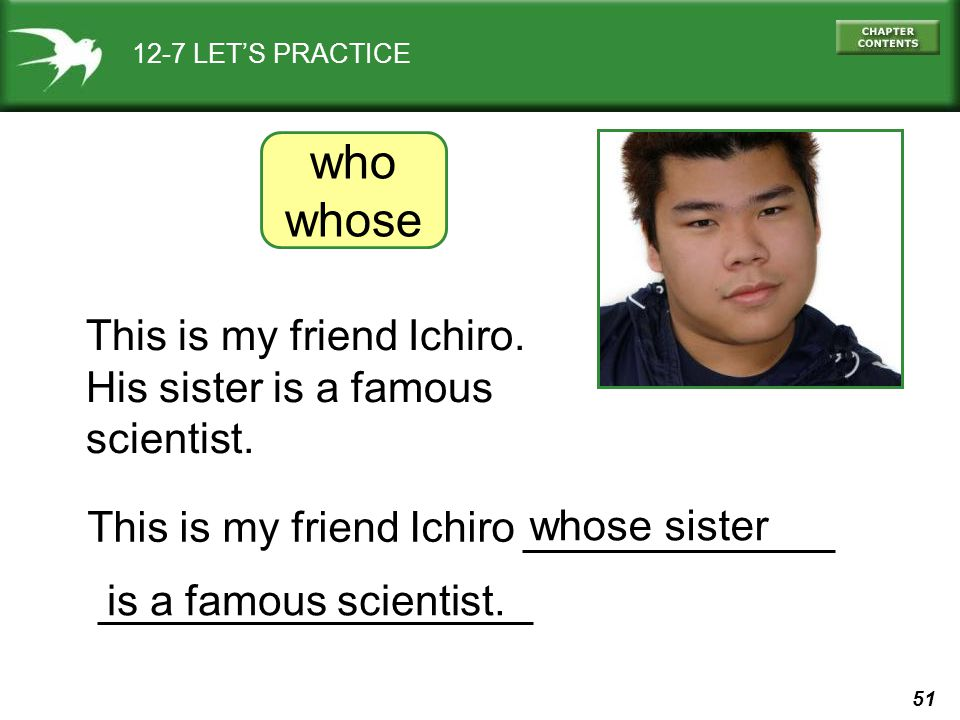 who whose This is my friend Ichiro. His sister is a famous scientist.