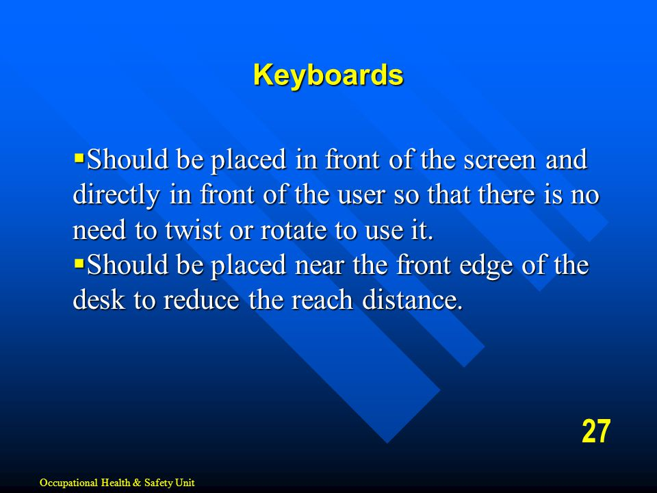Keyboards Should be placed in front of the screen and directly in front of the user so that there is no need to twist or rotate to use it.