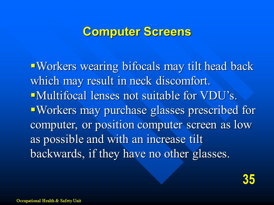 Computer Screens Workers wearing bifocals may tilt head back which may result in neck discomfort. Multifocal lenses not suitable for VDU's.